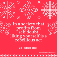in-a-society-that-profits-from-self-doubt-liking-your-self-is-a-rebelous-act